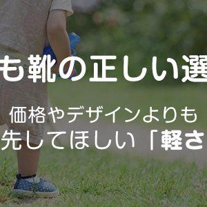 【子ども靴の正しい選び方】価格やデザインよりも優先してほしい「軽さ」