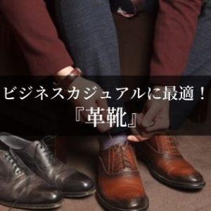 ビジネスカジュアルは「革靴」を履きこなそう!おすすめ&基本の選び方